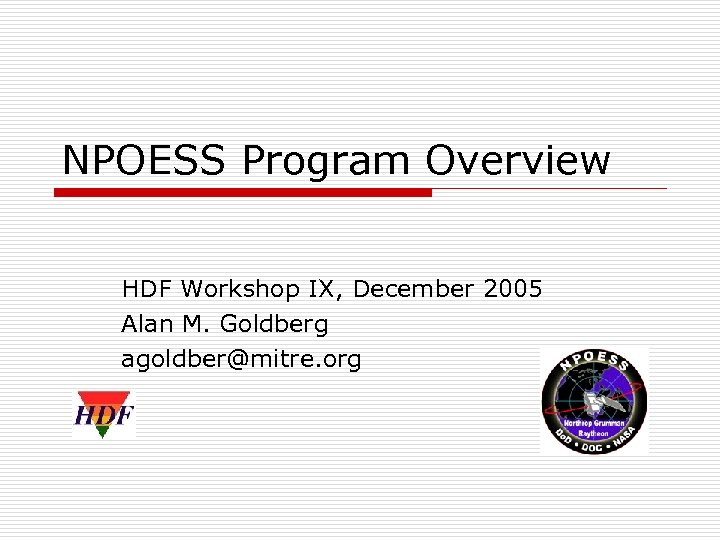 NPOESS Program Overview HDF Workshop IX, December 2005 Alan M. Goldberg agoldber@mitre. org