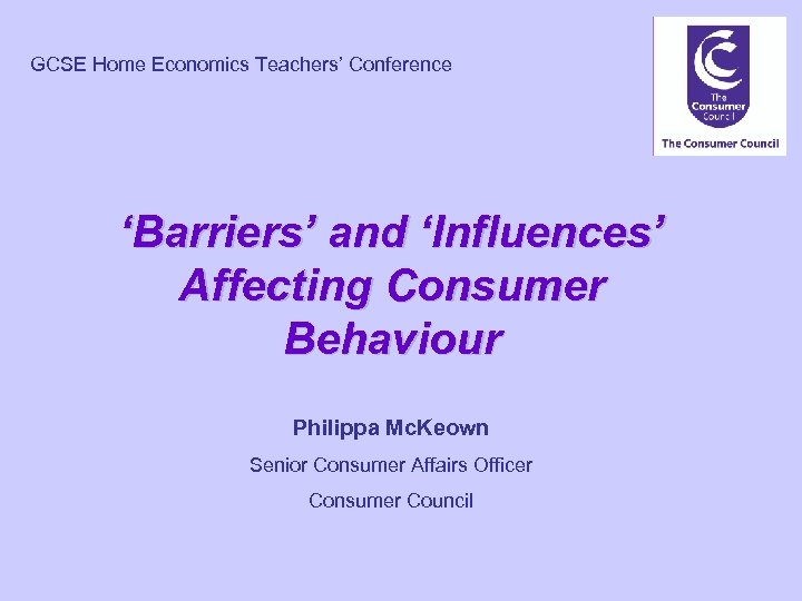GCSE Home Economics Teachers' Conference 'Barriers' and 'Influences' Affecting Consumer Behaviour Philippa Mc. Keown
