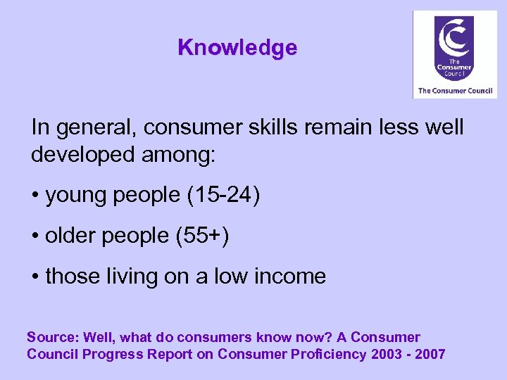 Knowledge In general, consumer skills remain less well developed among: • young people (15