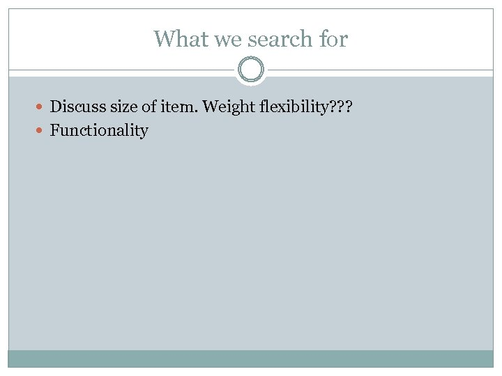 What we search for Discuss size of item. Weight flexibility? ? ? Functionality
