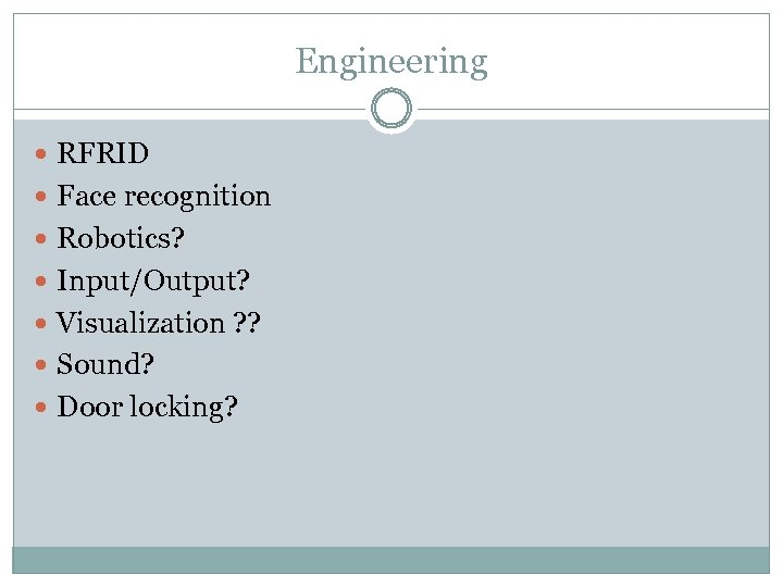 Engineering RFRID Face recognition Robotics? Input/Output? Visualization ? ? Sound? Door locking?