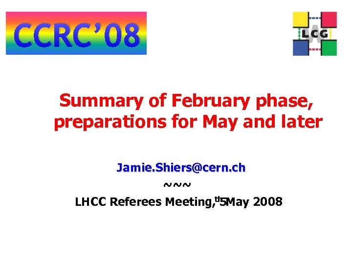 CCRC' 08 Summary of February phase, preparations for May and later Jamie. Shiers@cern. ch