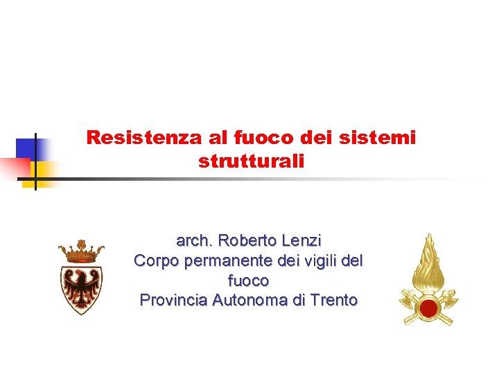 Resistenza al fuoco dei sistemi strutturali arch. Roberto Lenzi Corpo permanente dei vigili del