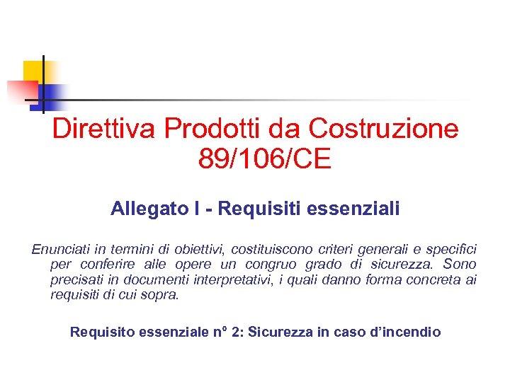 Direttiva Prodotti da Costruzione 89/106/CE Allegato I - Requisiti essenziali Enunciati in termini di