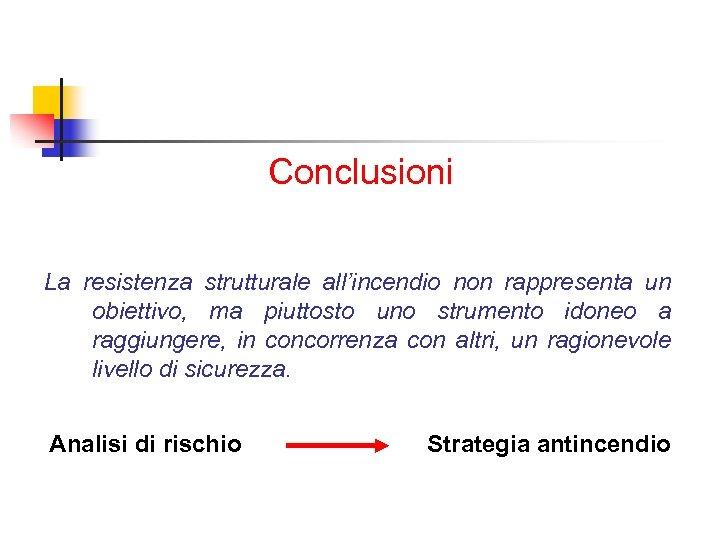 Conclusioni La resistenza strutturale all'incendio non rappresenta un obiettivo, ma piuttosto uno strumento idoneo