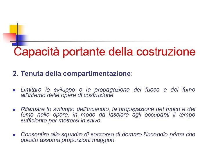 Capacità portante della costruzione 2. Tenuta della compartimentazione: n n n Limitare lo sviluppo