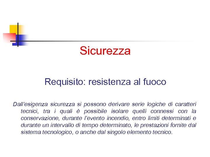 Sicurezza Requisito: resistenza al fuoco Dall'esigenza sicurezza si possono derivare serie logiche di caratteri