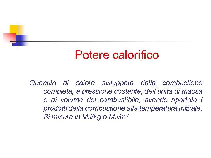 Potere calorifico Quantità di calore sviluppata dalla combustione completa, a pressione costante, dell'unità di