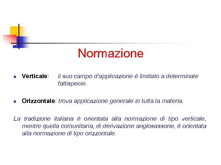 Normazione n Verticale: il suo campo d'applicazione è limitato a determinate fattispecie. n Orizzontale: