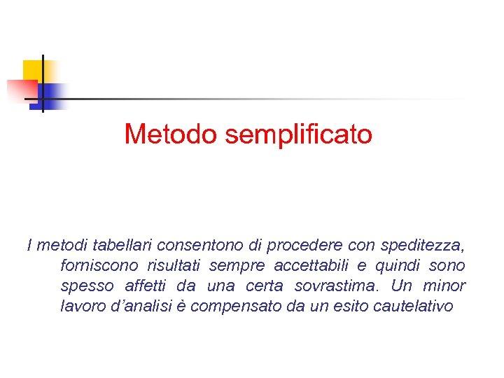 Metodo semplificato I metodi tabellari consentono di procedere con speditezza, forniscono risultati sempre accettabili