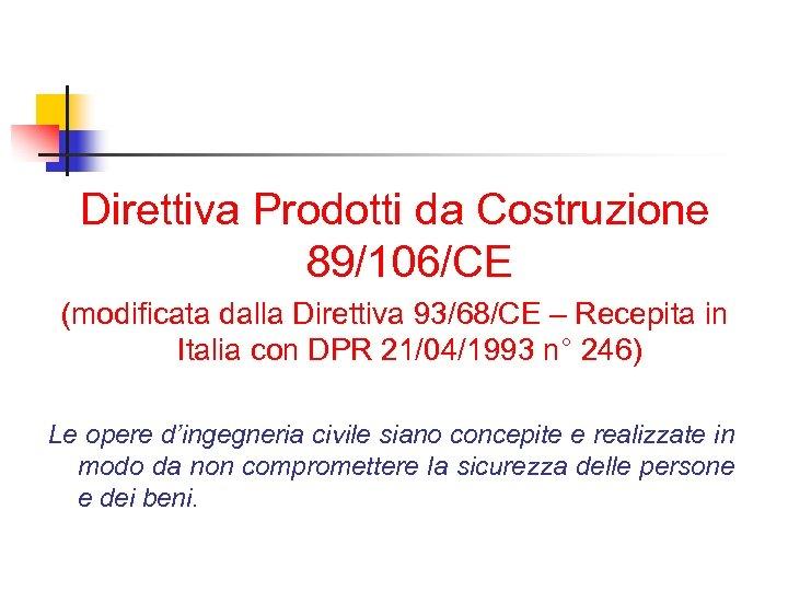 Direttiva Prodotti da Costruzione 89/106/CE (modificata dalla Direttiva 93/68/CE – Recepita in Italia con