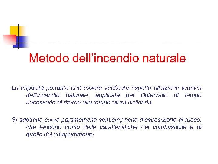 Metodo dell'incendio naturale La capacità portante può essere verificata rispetto all'azione termica dell'incendio naturale,