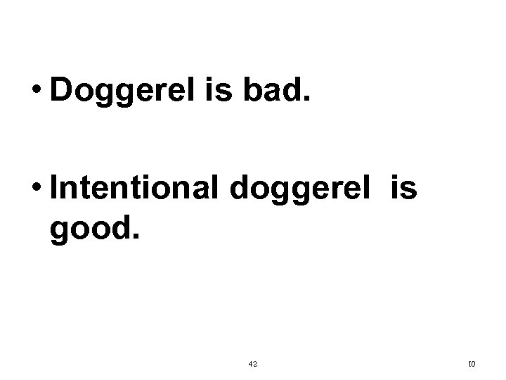 • Doggerel is bad. • Intentional doggerel is good. 42 10