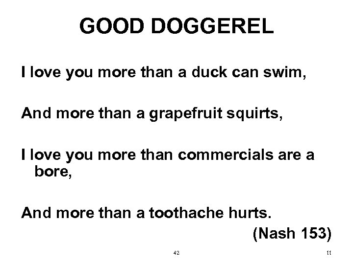 GOOD DOGGEREL I love you more than a duck can swim, And more than
