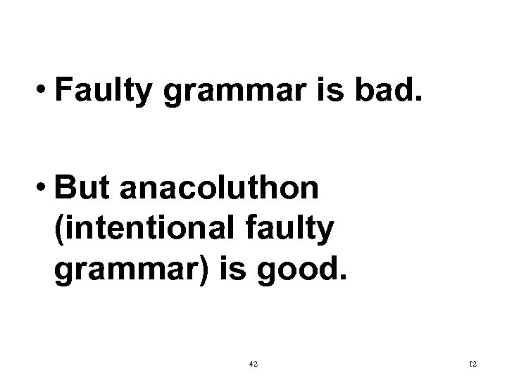 • Faulty grammar is bad. • But anacoluthon (intentional faulty grammar) is good.