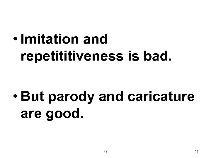 • Imitation and repetititiveness is bad. • But parody and caricature are good.