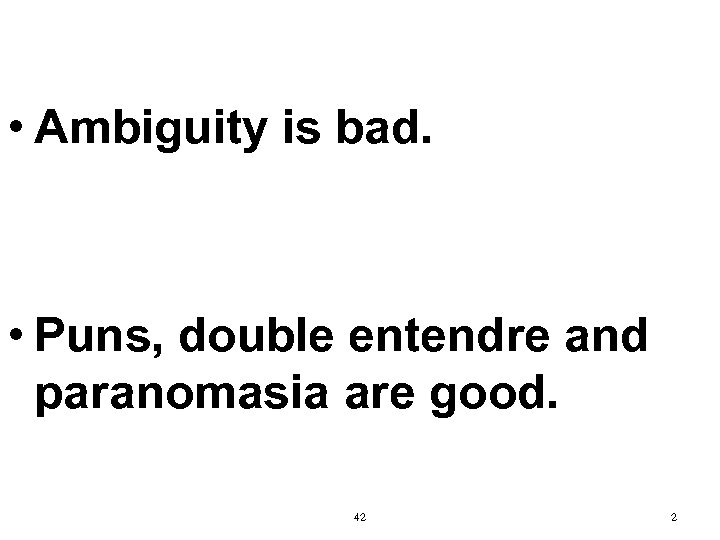 • Ambiguity is bad. • Puns, double entendre and paranomasia are good. 42