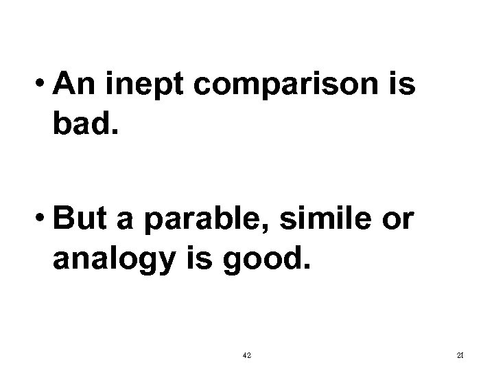 • An inept comparison is bad. • But a parable, simile or analogy