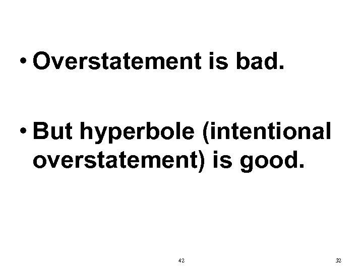 • Overstatement is bad. • But hyperbole (intentional overstatement) is good. 42 32