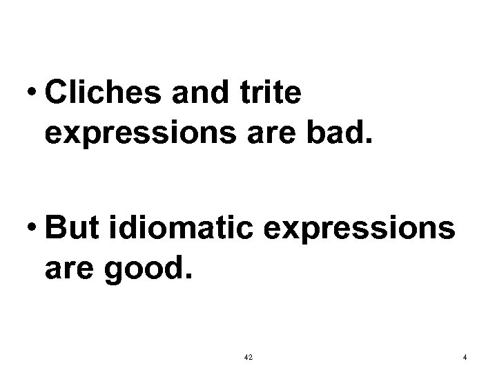 • Cliches and trite expressions are bad. • But idiomatic expressions are good.