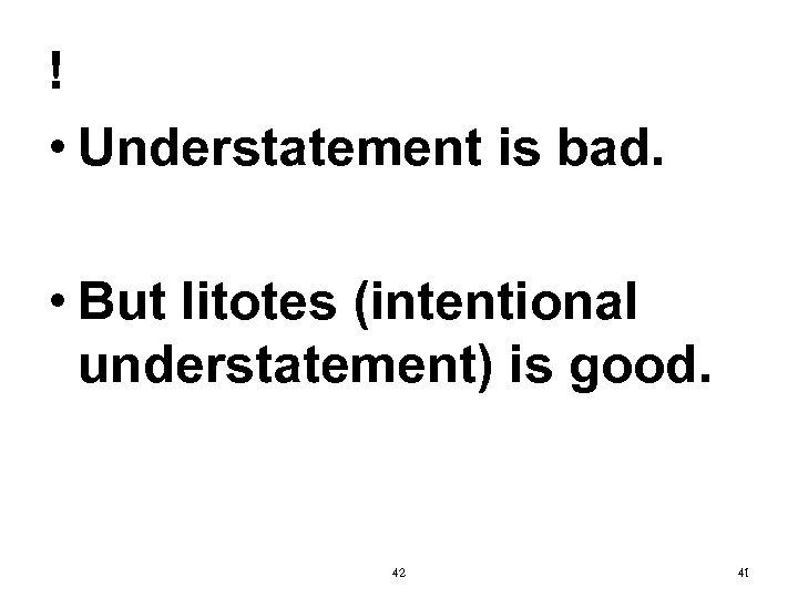 ! • Understatement is bad. • But litotes (intentional understatement) is good. 42 41