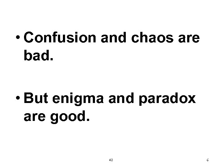 • Confusion and chaos are bad. • But enigma and paradox are good.