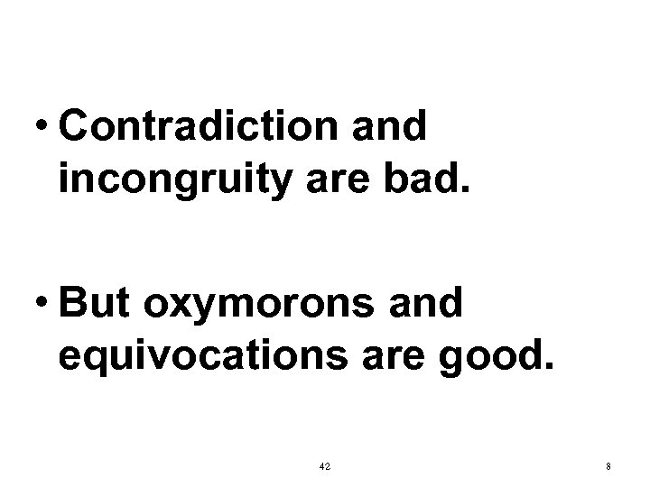 • Contradiction and incongruity are bad. • But oxymorons and equivocations are good.
