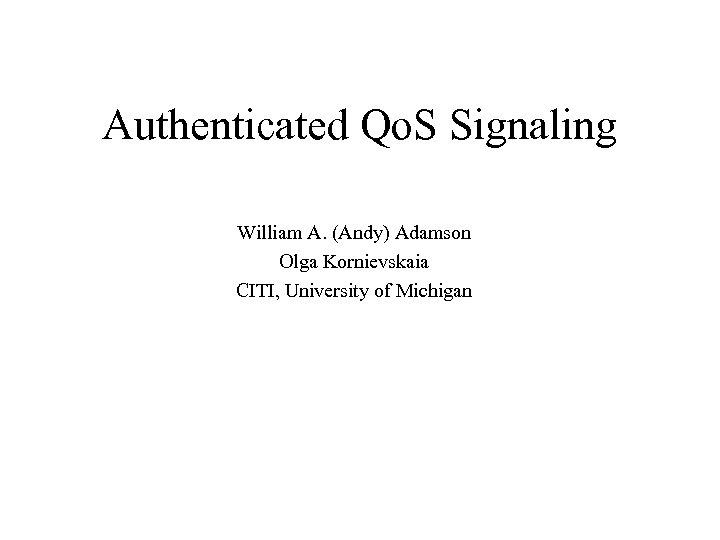 Authenticated Qo. S Signaling William A. (Andy) Adamson Olga Kornievskaia CITI, University of Michigan