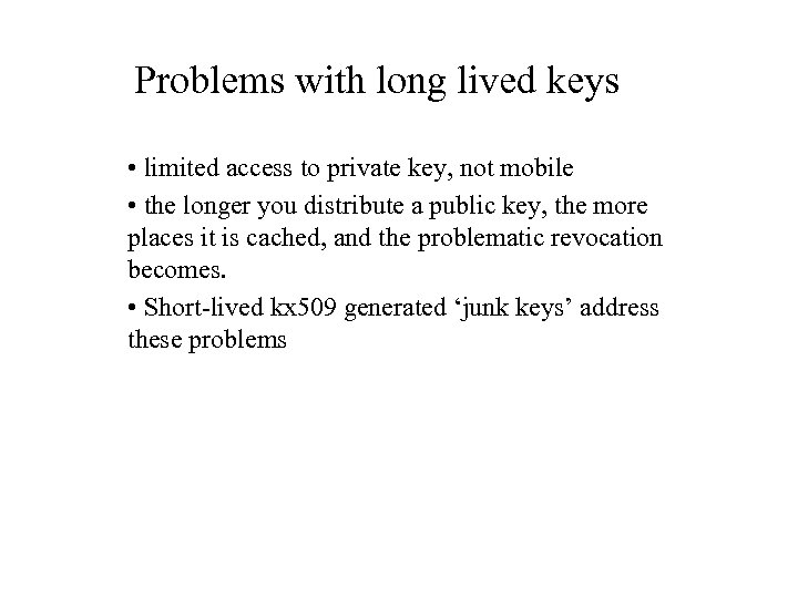 Problems with long lived keys • limited access to private key, not mobile •
