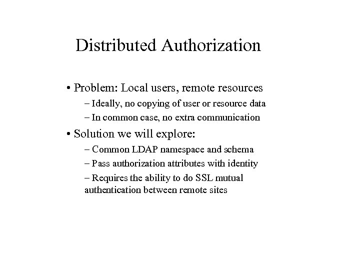 Distributed Authorization • Problem: Local users, remote resources – Ideally, no copying of user