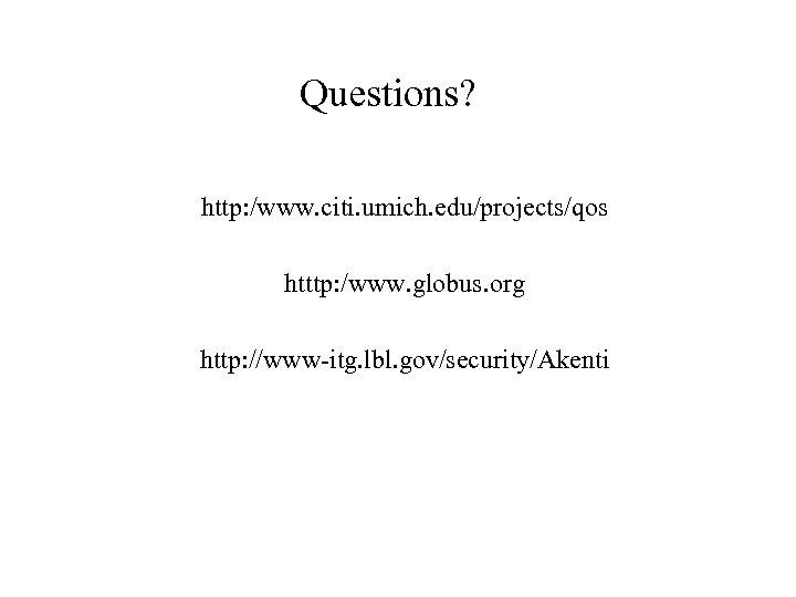 Questions? http: /www. citi. umich. edu/projects/qos htttp: /www. globus. org http: //www-itg. lbl. gov/security/Akenti