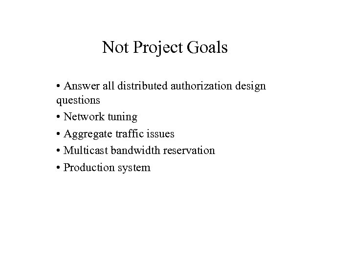 Not Project Goals • Answer all distributed authorization design questions • Network tuning •