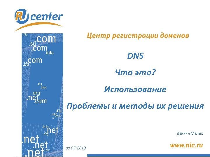 DNS Что это? Использование Проблемы и методы их решения Даниил Малых 08. 07. 2013
