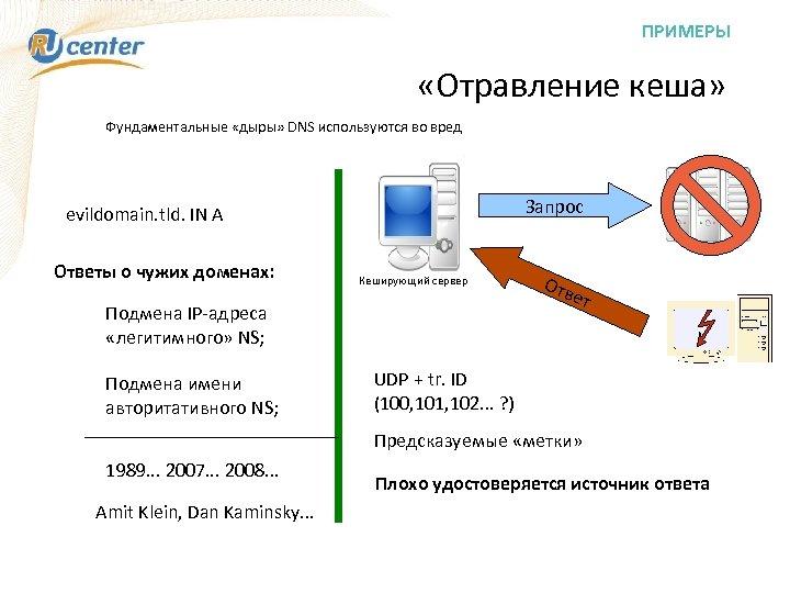 ПРИМЕРЫ «Отравление кеша» Фундаментальные «дыры» DNS используются во вред Запрос evildomain. tld. IN A