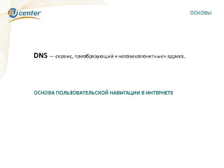 ОСНОВЫ DNS — сервис, преобразующий «человекопонятные» адреса. ОСНОВА ПОЛЬЗОВАТЕЛЬСКОЙ НАВИГАЦИИ В ИНТЕРНЕТЕ