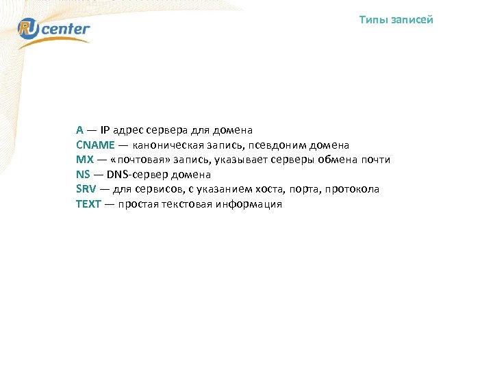 Типы записей А — IP адрес сервера для домена CNAME — каноническая запись, псевдоним