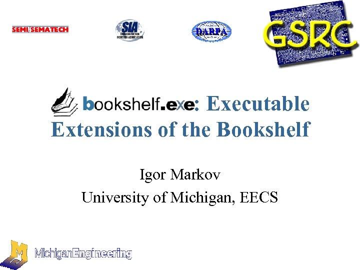 DARPA : Executable Extensions of the Bookshelf Igor Markov University of Michigan, EECS