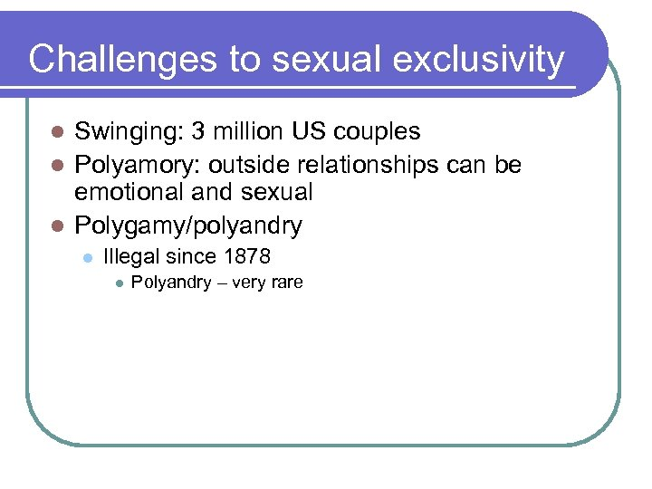 Challenges to sexual exclusivity Swinging: 3 million US couples l Polyamory: outside relationships can