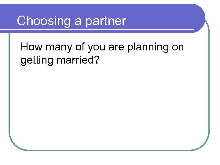 Choosing a partner How many of you are planning on getting married?