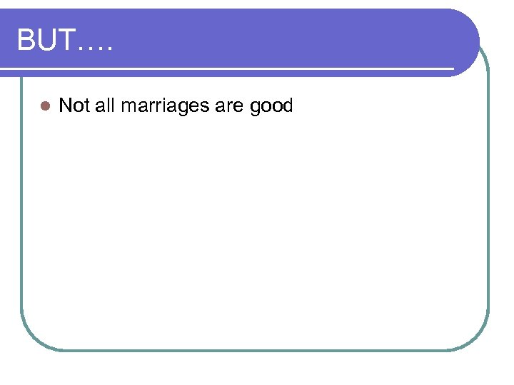 BUT…. l Not all marriages are good