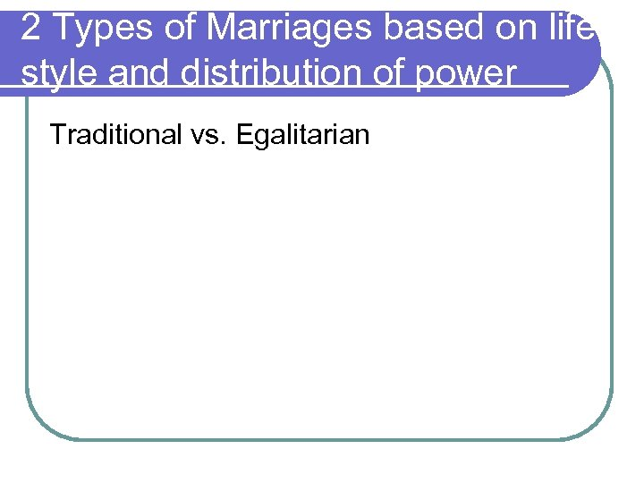 2 Types of Marriages based on life style and distribution of power Traditional vs.