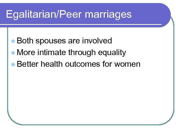 Egalitarian/Peer marriages l Both spouses are involved l More intimate through equality l Better