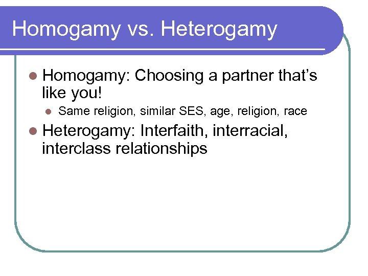 Homogamy vs. Heterogamy l Homogamy: like you! l Choosing a partner that's Same religion,