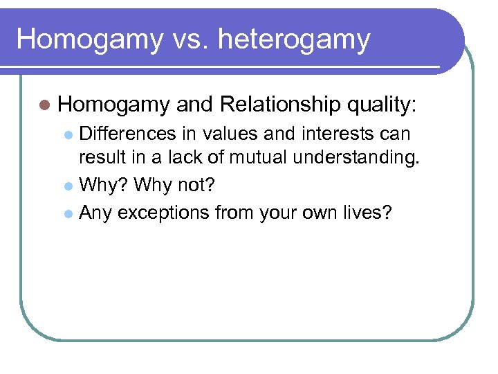 Homogamy vs. heterogamy l Homogamy and Relationship quality: Differences in values and interests can