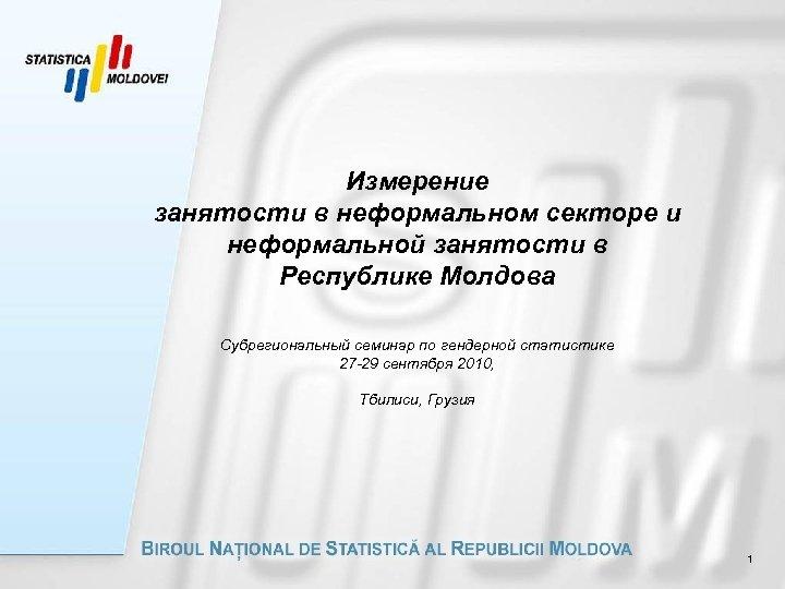Измерение занятости в неформальном секторе и неформальной занятости в Республике Молдова Субрегиональный семинар по