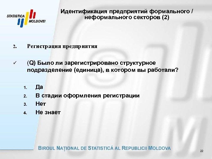 Идентификация предприятий формального / неформального секторов (2) 2. Регистрация предприятия ü (Q) Было ли