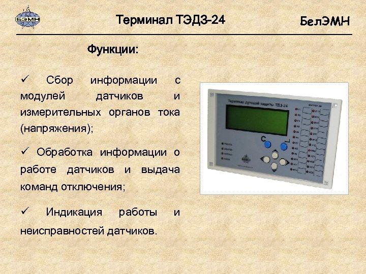 Терминал ТЭДЗ-24 Функции: ü Сбор информации с модулей датчиков и измерительных органов тока (напряжения);