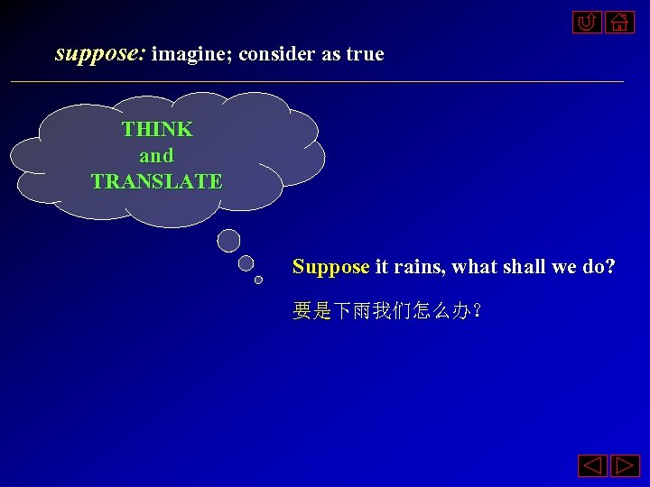 suppose: imagine; consider as true THINK and TRANSLATE Suppose it rains, what shall we