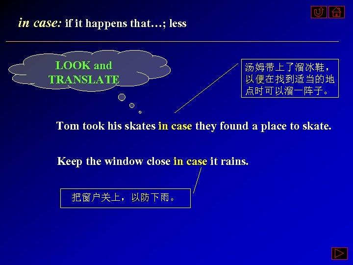 in case: if it happens that…; less LOOK and TRANSLATE 汤姆带上了溜冰鞋, 以便在找到适当的地 点时可以溜一阵子。 Tom