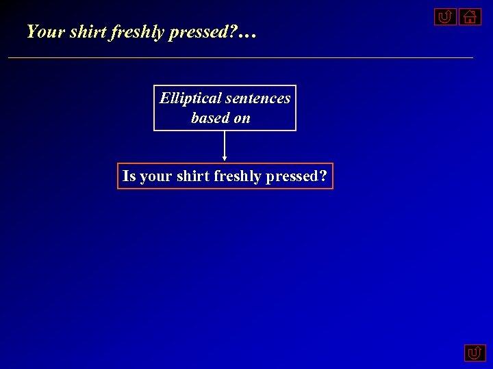 Your shirt freshly pressed? … Elliptical sentences based on Is your shirt freshly pressed?